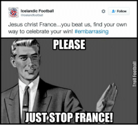 ThereIsOnlyOneIceland: ELAN  Icelandic Football  Follow  @icelandfootba  OTBA  Jesus Christ France...you beat us, find your own  way to celebrate your win! #embarrasing  PLEASE  JUST STOP FRANCE! ThereIsOnlyOneIceland