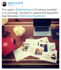 Beautiful, Christmas, and Melania Trump: elania Trump  @FLOTUS  This year's WhiteHouse Christmas booklet  is in printing! Excited to receive the beautiful  tree Monday! First Lady Melania Trump is getting into the Christmas spirit!