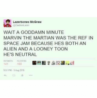 👽🏀: (ElCautionLazer  WAIT A GODDAMN MINUTE  MARVIN THE MARTIAN WAS THE REF IN  SPACE JAM BECAUSE HES BOTH AN  ALIEN AND A LOONEY TOON  HE'S NEUTRAL  FAVORITES  160  141  9:51 PM-3 Aug 2016 👽🏀