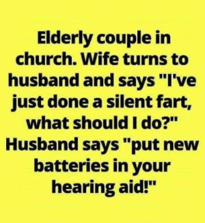 "Church, Memes, and Husband: Elderly couple in  church. Wife turns to  husband and says ""I've  just done a silent fart,  what should I do?""  Husband says ""put new  batteries in your  hearing aid!"