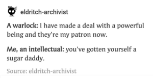 Sugar, Powerful, and Warlock: eldritch-archivist  A warlock: I have made a deal with a powerful  being and they're my patron now.  Me, an intellectual: you've gotten yourself a  sugar daddy.  Source: eldritch-archivist