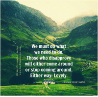 Get my book 'Purpose' http://amzn.to/2a1yjDA Free e-book: www.suefitzmaurice.com/free-e-book Online course www.suefitzmaurice.com/purpose: ELE We must do what  we need to do.  Those who disapprove  will either come around  or stop coming around  B Either way: Lovely  Glennon Doyle Melton Get my book 'Purpose' http://amzn.to/2a1yjDA Free e-book: www.suefitzmaurice.com/free-e-book Online course www.suefitzmaurice.com/purpose