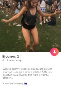 Life, Party, and Chicken: Eleanor, 21  12 miles away  Went to a party dressed as an egg, and got with  a guy who was dressed as a chicken. A life long  question was answered that night. It was the  chicken...  Australian travelling Well she got laid