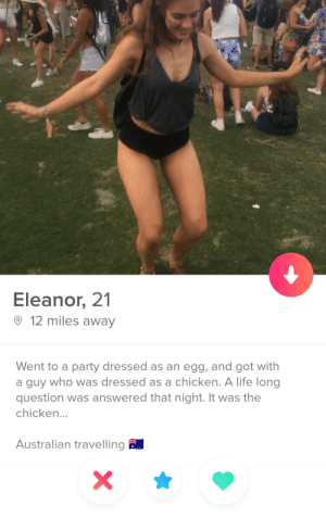 Life, Party, and Chicken: Eleanor, 21  12 miles away  Went to a party dressed as an egg, and got with  a guy who was dressed as a chicken. A life long  question was answered that night. It was the  chicken  Australian traveling Mystery solved