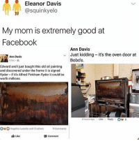 Facebook, Ironic, and Good: Eleanor Davis  @squinkyelo  My mom is extremely good at  Facebook  Ann Davis  Just kidding it's the oven door at  Bobo's  Ann Davis  6hrs .  Edward and I just bought this old oil painting  and discovered under the frame it is signed  Ryder if it's Alfred Pinkham Ryder it could be  worth millions  6 hours ago Like Reply8  ngelina Lucento and 12 others 9 Comments  Like  comment