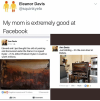 It is an extremely good painting though? 🥗❤️: Eleanor Davis  @squinkyelo  My mom is extremely good at  Faceboolk  Ann Davis  6 hrs .  Edward and I just bought this old oil painting  and discovered under the frame it is signed  Ryder if it's Alfred Pinkham Ryder it could be  worth millions.  Ann Davis  Just kidding-it's the oven door at  Bobos  6 hours ago Like Reply8  Angelina Lucento and 12others  9comments  Like  甲comment It is an extremely good painting though? 🥗❤️