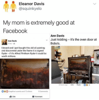😂😂lol: Eleanor Davis  @squinkyelo  My mom is extremely good at  Faceboolk  Ann Davis  Just kidding -it's the oven door at  Bobo's  Ann Davis  6 hrs  Edward and I just bought this old oil painting  and discovered under the frame it is signed  Ryder - if it's Alfred Pinkham Ryder it could be  worth millions.  6 hours agoLike Reply 8  Angelina Lucento and 12 others Comments  Like  Comment 😂😂lol