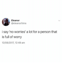 Memes, 🤖, and Person: Eleanor  @eleanorhlms  i say 'no worries' a lot for a person that  is full of worry  12/08/2017, 12:49 am Same