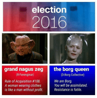 Clothes, Queen, and Marxist: election  2016  grand nagus zeg the borg queen  (R-Ferenginar)  (D-Borg Collective)  We are Borg.  Rule of Acquisition #108.  You will be assimilated.  A woman wearing clothes  Resistance is futile.  is like a man without profit.