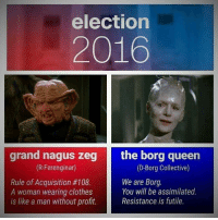 Clothes, Memes, and Queen: election  2016  grand nagus zeg  the borg queen  (R-Ferenginar)  (D-Borg Collective)  We are Borg  Rule of Acquisition #108.  You will be assimilated.  A woman wearing clothes  is like a man without profit.  Resistance is futile.