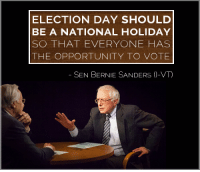 Memes, Opportunity, and Nationalism: ELECTION DAY SHOULD  BE A NATIONAL HOLIDAY  SO THAT EVERYONE HAS  THE OPPORTUNITY TO VOTE  SEN BERNIE SANDERS (I-VT) We get Columbus Day...why not Election Day?
