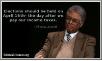political humor: Elections should be held on  April 16th- the day after we  pay our income taxes.  Thomas Sowell  Political Humor org