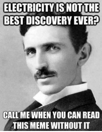 ELECTRICITY ISNOT THE  BEST DISCOVERY EVER?  CALL ME WHEN YOU CAN READ  THIS MEME WITHOUTIT