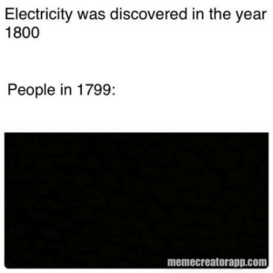 It's dark in here: Electricity was discovered in the year  1800  People in 1799:  memecreatorapp.com It's dark in here