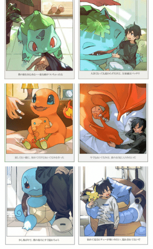 "electrifyingnight:  imaghosttown:   kradeiz:  arrghigiveup:  gale-of-the-nomads:  notsomerryerry:  chabbit:  bulbasaur-propaganda:  Growing up with your starters Artist:   esasi8794 / Twitter  The captions are also really cute, although they mostly describe what's in each photo: Bulbasaur: Somehow, nomming on my clothes… has become a weird habit of theirs. Venusaur: That hasn't changed now that they've grown, but they're very gentle. Charmander: It's my first attempt, but I made a plushie so that he wouldn't get lonely. Charizard: That plushie seems to be his favorite even now. Squirtle: Squirtle's a bit timid and hides behind me at the smallest things. Blastoise: Looks like they're scared of the first Pichu they've seen. You're not really hiding!    @noelle217     This is adorable   They just posted some more! [source]  And some more!   ""They like to fawn around like a spoiled kid between my arms""   ""Since they got big, They've become bold."" ""They hold my hands, playfully touching.""""He's not obedient, he touches my hands when I sleep/nap."" ""They seek attention when I'm sulking.""""Now they're big, they do it unwaveringly, but, It's a little cute…""  ""When they worry, they wrap (their tail) around things.""""Since becoming big, they're restrained.""  ""When it's attention time, they take their place in my clothes."" ""Uh,,, my clothes,, oh you're so happy, well, in that case it's good…"" ""They hold out a pretty flower for me.""""Today, they held out a (spring flower?) to me. Thanks!!""     Thank you for the updated translations! : electrifyingnight:  imaghosttown:   kradeiz:  arrghigiveup:  gale-of-the-nomads:  notsomerryerry:  chabbit:  bulbasaur-propaganda:  Growing up with your starters Artist:   esasi8794 / Twitter  The captions are also really cute, although they mostly describe what's in each photo: Bulbasaur: Somehow, nomming on my clothes… has become a weird habit of theirs. Venusaur: That hasn't changed now that they've grown, but they're very gentle. Charmander: It's my first attempt, but I made a plushie so that he wouldn't get lonely. Charizard: That plushie seems to be his favorite even now. Squirtle: Squirtle's a bit timid and hides behind me at the smallest things. Blastoise: Looks like they're scared of the first Pichu they've seen. You're not really hiding!    @noelle217     This is adorable   They just posted some more! [source]  And some more!   ""They like to fawn around like a spoiled kid between my arms""   ""Since they got big, They've become bold."" ""They hold my hands, playfully touching.""""He's not obedient, he touches my hands when I sleep/nap."" ""They seek attention when I'm sulking.""""Now they're big, they do it unwaveringly, but, It's a little cute…""  ""When they worry, they wrap (their tail) around things.""""Since becoming big, they're restrained.""  ""When it's attention time, they take their place in my clothes."" ""Uh,,, my clothes,, oh you're so happy, well, in that case it's good…"" ""They hold out a pretty flower for me.""""Today, they held out a (spring flower?) to me. Thanks!!""     Thank you for the updated translations!"