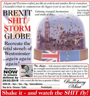 There's a new Viz in the shops tomorrow.: Elegant and Precision-crafted, just like an orderly and seamless Brexit transition.  A beautiful tribute to commemorate the biggest event in our lives of recent times  since the Great Big  Calming, tranquil, harmoniousBrother 1 smuggled  and stinks of shit...  pencil row of 2000  SHIT  STORM  GLOBE  Recreate the  fetid stench of  Westminster  ...again agam  again!c  The Artist... Self-esteemed artist Fabio Schittino became  Reserve  NOW  to ensure  delivery by  29/03/2019 (orders received after then have no guarantee of delivery) R  an overnight sensation in the moden rt world of 1964 when  he canned  Polytechnic of Roughborough after they failed him in the  first year of his Fine Art City & Guilds diploma (level 0)  his own excrement and sent it in the post to The  Th  Shake it - and watch the SHIT fly! There's a new Viz in the shops tomorrow.