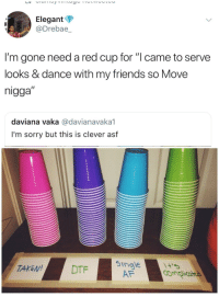 "Af, Blackpeopletwitter, and Friends: Elegant  @Drebae,_  I'm gone need a red cup for ""l came to serve  looks & dance with my friends so Move  nigga""  daviana vaka @davianavaka1  I'm sorry but this is clever asf  TAKEDTF  5ingle  AF <p>I'll take the blue cup (via /r/BlackPeopleTwitter)</p>"