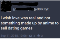 me_irl: @elekk.xyz  I wish love was real and not  something made up by anime to  sell dating games  Sep 11, 2018, 10:06 1332 me_irl