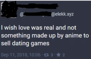 Anime, Dank, and Dating: @elekk.xyz  I wish love was real and not  something made up by anime to  sell dating games  Sep 11, 2018, 10:06 1332 me_irl by IKnowBashFu MORE MEMES