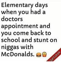 😂😂😂: Elementary days  when you had a  doctors  appointment and  you come back to  school and stunt on  niggas with  McDonalds. 😂😂😂