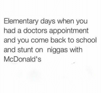 Used to make up appointments just to get out of class: Elementary days when you  had a doctors appointment  and you come back to school  and stunt on niggas with  McDonald's Used to make up appointments just to get out of class