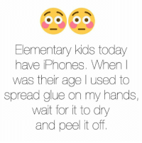 Elementary, Kids, and Today: Elementary kids today  have iPhones. When I  was their age l used to  spread glue on my hands,  wait for it to dry  and peel it off.