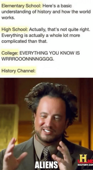 Life Explained by cpadkins MORE MEMES: Elementary School: Here's a basic  understanding of history and how the world  works.  High School: Actually, that's not quite right.  Everything is actually a whole lot more  complicated than that.  College: EVERYTHING YOU KNOW IS  History Channel:  ALIENS  HISTORY.CO  quickmeme.com Life Explained by cpadkins MORE MEMES