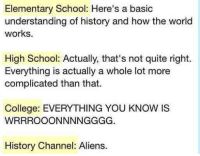 History: Elementary School: Here's a basic  understanding of history and how the world  works.  High School: Actually, that's not quite right.  Everything is actually a whole lot more  complicated than that.  College: EVERYTHING YOU KNOW IS  WRRROOONNNNGGGG.  History Channel: Aliens.