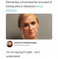 SarcasmOnly: Elementary school teacher accused of  having wine in classroom bit.ly/  20QizsU  whomst'veatlantavegas  @Namastaywoke  I'm not saying it's right... but I  understand SarcasmOnly