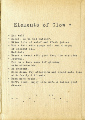 glow: Elements of Glow  Eat wel1  Sleep. Go to bed earlier  Drink lots of water and fresh juices.  Run a bath with epsom salt and a scoop  of coconut oil  Meditate.  Break a sweat with your favorite exercise.  Journal.  Put on a face mask for glowing  skin after wards .  Be present.  Slow dowwn. Pay attention and spend more time  with family & friends.  Read more books.  Worry less, enjoy life more & follow your  dreams.
