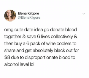 She knows whats up.: Elena Kilgore  ElenaKilgore  omg cute date idea go donate blood  together & save 6 lives collectively &  then buy a 6 pack of wine coolers to  share and get absolutely black out for  $8 due to disproportionate blood to  alcohol level lol She knows whats up.