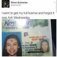 """I follow @kalesalad and u should too"" - Kendall Jenner and Jesus: Elena Quinones  @elena 32  I went to get my full license and forgot it  was Ash Wednesday  UNBRIDN  DRIVER'S Li ENSE  UNDER AGE 21 UNTIL  02-07-2020  9 Class  D  9a End NONE  12 Restrictions 1  CDL, Restr NONE ""I follow @kalesalad and u should too"" - Kendall Jenner and Jesus"