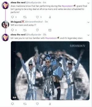 thatrandombystander:lolol madonna fans getting mad at me: elena the nerd @AceBystander 6m  does madonna know that her performing during the #eurovision-( grand final  isn't going to be a big deal at all since mans and verka are also scheduled to  perform?  91 th  O1  M-legendX @briananthmdna1-3m  Wtf are mans and verka  91 tl  elena the nerd @AceBystander 39s  lol i see you're not too familiar with #eurovision-  and it's legendary stars  EUROVISION.TV  GIF thatrandombystander:lolol madonna fans getting mad at me