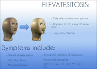 meme man: ELEVATESITOSIS  Only affects meme man species  Happens to  in every 10 meme  man  Truly scary disease  Symptoms include:  Overall sharper senses  Slurp Slurp Slurp  Accidental distortion of dimensions  Advanced sprongling  103  - Morphing tongue