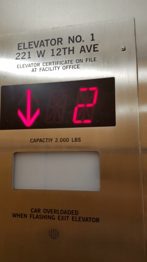 I suddenly felt nervous riding this elevator: ELEVATOR NO. 1  221 W 12TH AVE  ELEVATOR CERTIFICATE ON FILE  AT FACILITY OFFICE  CAPACTIY 2.000 LBS  CAR OVERLOADED  WHEN FLASHING EXIT ELEVATOR I suddenly felt nervous riding this elevator