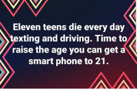 texting and driving: Eleven teens die every day  texting and driving. Time to  raise the age you can get a  smart phone to 21.