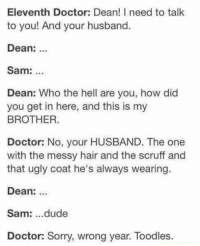 Doctor, Dude, and Memes: Eleventh Doctor: Dean! I need to talk  to you! And your husband.  Dean: .  Sam:  Dean: Who the hell are you, how did  you get in here, and this is my  BROTHER.  Doctor: No, your HUSBAND. The one  with the messy hair and the scruff and  that ugly coat he's always wearing  Dean: ..  Sam: ...dude  Doctor: Sorry, wrong year. Toodles.