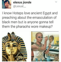 Ghetto, Love, and Makeup: elexus jionde  @Lexual  I know Hoteps love ancient Egypt and  preaching about the emasculation of  black men but is anyone gonna tell  them the pharaohs wore makeup? Who breaking the news💀💀💀 ・・・ Repost @ghetto.womanist