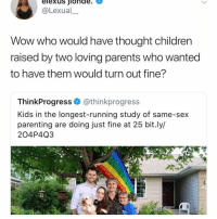 Children, Memes, and Parents: elexus jionde.  @Lexual  Wow who would have thought children  raised by two loving parents who wanted  to have them would turn out fine?  ThinkProgress@thinkprogress  Kids in the longest-running study of same-sex  parenting are doing just fine at 25 bit.ly/  204P4Q3  121 im in paris