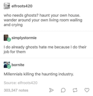 Crying, Millennials, and House: elfroots420  who needs ghosts? haunt your own house.  wander around your own living room wailing  and crying  simplystormie  I do already ghosts hate me because I do their  job for them  bornite  Millennials killing the haunting industry  Source: elfroots420  303,347 notes Damn millennials
