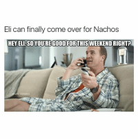 LMFAO 😂 double tap quick: Eli can finally come over for Nachos  HEY ELI, SOYOUREGOOD FORTHISWEEKEND RIGHT?  MEMES LMFAO 😂 double tap quick