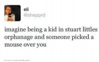 Stuart Little, Kids, and Mouse: eli  @shepprd  imagine being a kid in stuart littles  orphanage and someone picked a  mouse over you.  Sourrp. thehestoffumhli