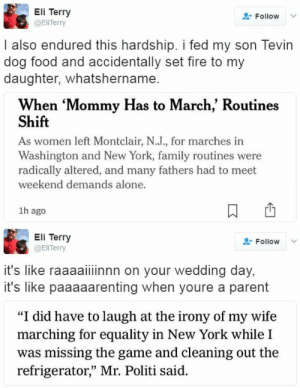 "thetrippytrip:     no wonder mommy has to march   : Eli Terry  @EliTerry  Follow  I also endured this hardship. i fed my son Tevin  dog food and accidentally set fire to my  daughter, whatshername.  When 'Mommy Has to March,' Routines  Shift  As women left Montclair, N.J., for marches in  Washington and New York, family routines were  radically altered, and many fathers had to meet  weekend demands alone.  1h ago   Eli Terry  @ElITerry  L-Follow  it's like raaaaiiinnn on your wedding day,  it's like paaaaarenting when youre a parent  ""I did have to laugh at the irony of my wife  marching for equality in New York while I  was missing the game and cleaning out the  refrigerator,"" Mr. Politi said.  03 thetrippytrip:     no wonder mommy has to march"
