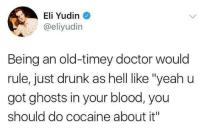 """Doctor, Drunk, and Cocaine: Eli Yudin  @eliyudin  Being an old-timey doctor would  rule, just drunk as hell ike """"yeahu  got ghosts in your blood, you  should do cocaine about it"""""""