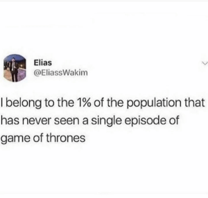 of game of thrones: Elias  @EliassWakim  I belong to the 1% of the population that  has never seen a single episode of  game of thrones