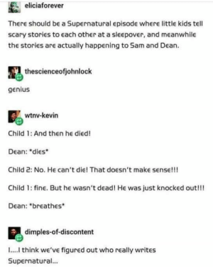 10+ Funny Supernatural Posts That Remind You It's The Best Show Ever (Episode #154): eliciaforever  There should be a Supernatural episode where little kids tell  scary stories to each other at a sleepover, and meanwhile  the stories are actually happening to Sa and Dean.  thescienceofjohnlock  genius  wtnv-kevin  Child 1: And then he died!  Dean: dies  Child 2: No. He can't die! That doesn't make sense!!!  Child 1: fine. But he wasn't dead! He was just knocked out!!!  Dean: breathes  dimples-of-discontent  I.... think we'vE figured out who really writes  Supernatural... 10+ Funny Supernatural Posts That Remind You It's The Best Show Ever (Episode #154)