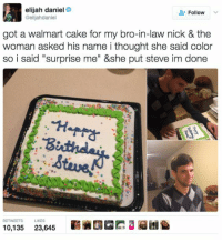 """Funny, Lol, and Walmart: elijah daniel  @elijahdaniel  Follow  got a walmart cake for my bro-in-law nick & the  woman asked his name i thought she said color  so i said """"surprise me"""" &she put steve im done  RETWEETS LIKES  霩碗四囧膘3迢囨  10,135  23,645 33 Insanely Funny Pictures #funnypictures #funnypics #humor #lol #funny"""