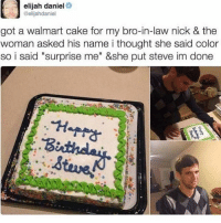 "God, Memes, and Walmart: elijah daniel  @elijahdaniel  got a walmart cake for my bro-in-law nick & the  woman asked his name i thought she said color  so i said ""surprise me"" &she put steve im done God is good"
