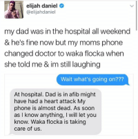 Dad, Doctor, and Food: elijah daniel  @elijahdaniel  my dad was in the hospital all weekend  & he's fine now but my moms phone  changed doctor to waka flocka when  she told me & im still laughing  Wait what's going on???  At hospital. Dad is in afib might  have had a heart attack My  phone is almost dead. As soon  as I know anything, I will let you  know. Waka flocka is taking  care of us. He's in Waka Flocka's hands now ~Michaela ( @michaela.heller_ )•••••••••••••••••••••••••••••••• TAGS TAGS TAGS TAGS TAGS tumblrtextpost tumblrposts textpost tumblr shrek instatumblr memes posts phan funnythings 😂 same funny haha loltumblr lol relatable rarepepe funnythings funnytextposts pepeislife meme funnystuff pepe food spam