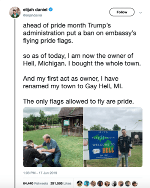Happy, Michigan, and Today: elijah daniel  Follow  @elijahdaniel  ahead of pride month Trump's  administration put a ban on embassy's  flying pride flags.  so as of today, I am now the owner of  Hell, Michigan. I bought the whole town  And my first act as owner, I have  renamed my town to Gay Hell, MI  The only flags allowed to fly are pride.  IF IT'S  PURENWGHI  IGAN  WELCOME TO  IGAYE HELL  Est. 1841  Michigan's Hysterical Town  1:03 PM 17 Jun 2019  64,440 Retweets 291,595 Likes This guy bought a town in Michigan and named it GAY HELL. Happy Pride!